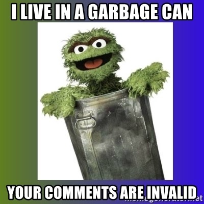 Oscar the Grouch - I live in a garbage can your comments are invalid