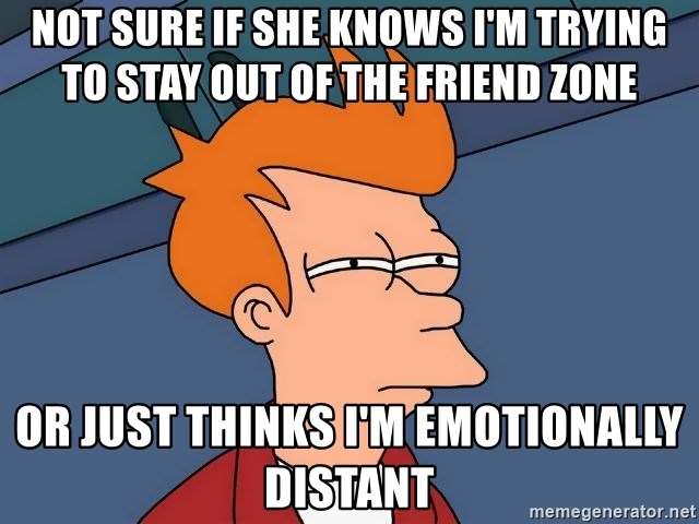 Futurama Fry - not sure if she knows i'm trying to stay out of the friend zone or just thinks i'm emotionally distant