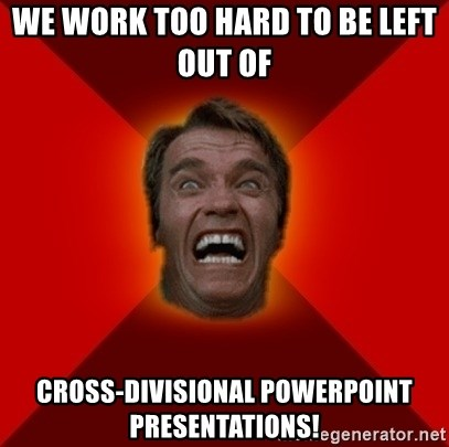 Angry Arnold - WE WORK TOO HARD TO BE LEFT OUT OF  CROSS-DIVISIONAL POWERPOINT presentations!