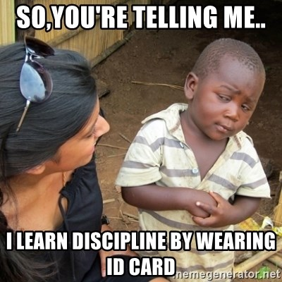 Skeptical 3rd World Kid - SO,YOU'RE TELLING ME.. I LEARN DISCIPLINE BY WEARING ID CARD
