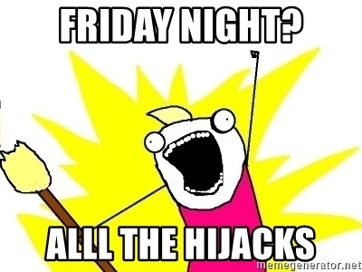 X ALL THE THINGS - FRIDAY NIGHT? ALLL THE HIJACKS