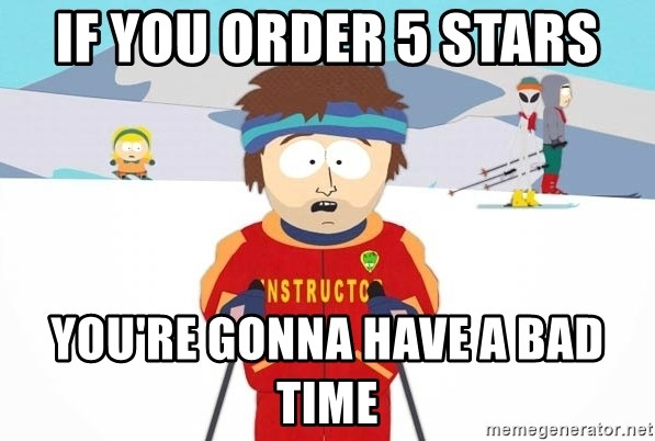 You're gonna have a bad time - If you order 5 stars You're gonna have a bad time