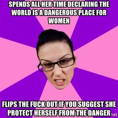 Privilege Denying Feminist - spends all her time declaring the world is a dangerous place for women flips the fuck out if you suggest she protect herself from the danger