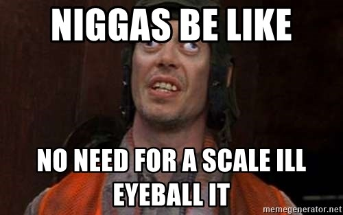 Crazy Eyes Steve - niggas be like no need for a scale ill eyeball it