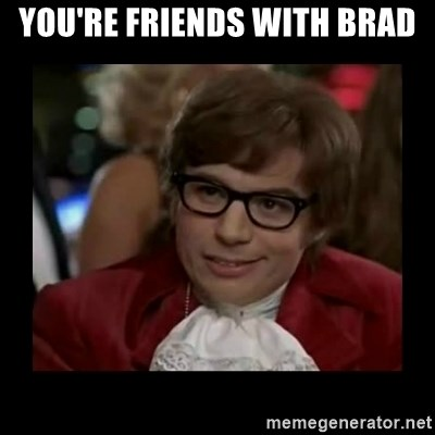 Dangerously Austin Powers - You're friends with brad