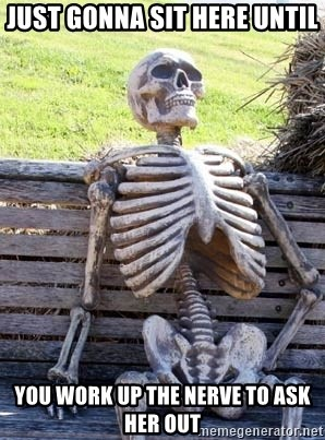 Waiting Skeleton - just gonna sit here until you work up the nerve to ask her out