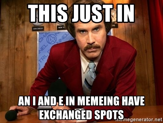 NewsFlash...This Just In... - This just in an i and e in memeing have exchanged spots