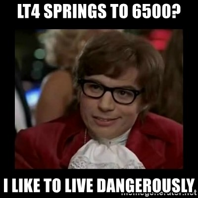 Dangerously Austin Powers - LT4 springs to 6500? i like to live dangerously