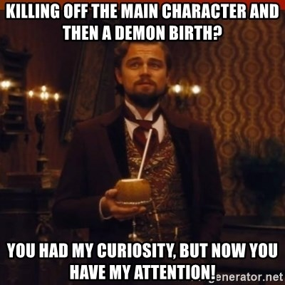 you had my curiosity dicaprio - Killing off the main character and then a demon birth? You had my curiosity, but now you have my attention!