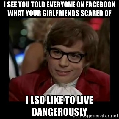 Dangerously Austin Powers - I see you told everyone on facebook what your girlfriends scared of I lso like to live dangerously