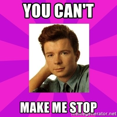 RIck Astley - you can't  make me stop
