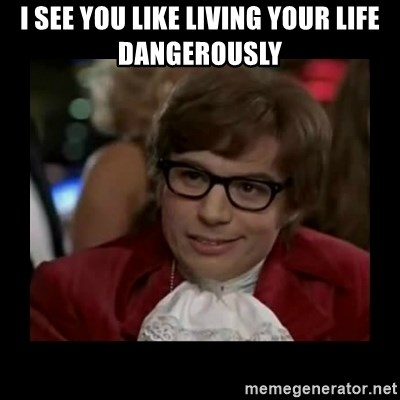 Dangerously Austin Powers - i see you like living your life dangerously