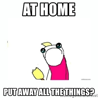 sad do all the things - At home PUt away all the things?