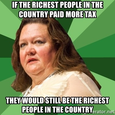 Dumb Whore Gina Rinehart - If the richest people in the country paid more tax They would still be the richest people in the country