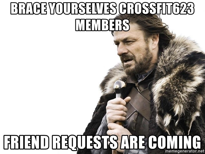 Winter is Coming - Brace yourselves CrossFit623 members Friend requests are coming