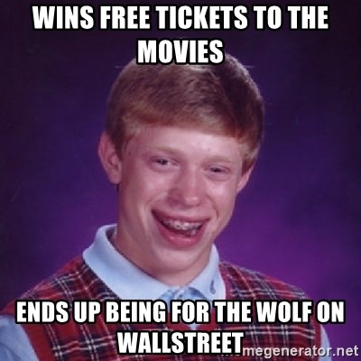 Bad Luck Brian - wins free tickets to the movies Ends up being for the wolf on wallstreet