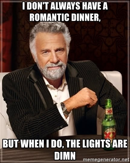 The Most Interesting Man In The World - I don't always have a romantic dinner, but when I do, the lights are DIMN