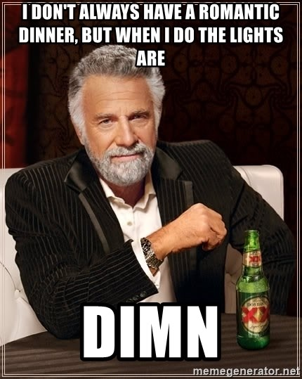 The Most Interesting Man In The World - I don't always have a romantic dinner, but when i do the lights are dimn