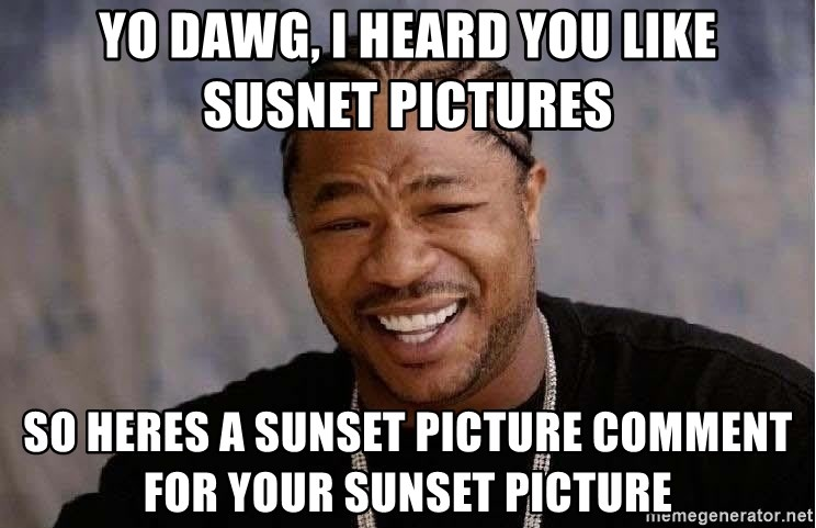 Yo Dawg - Yo dawg, I heard you like susnet pictures so heres a sunset picture comment for your sunset picture