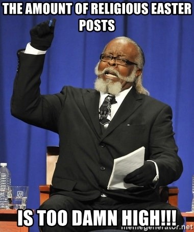 Rent Is Too Damn High - THE AMOUNT OF RELIGIOUS EASTER POSTS IS TOO DAMN HIGH!!!