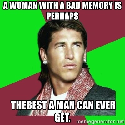 Ramos Filósofo  - A woman with a bad memory is perhaps   thebest a man can ever get.