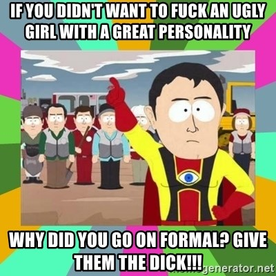 Captain  Obvious South Park - If you didn't want to fuck an ugly girl with a great personality why did you go on formal? Give them the dick!!!