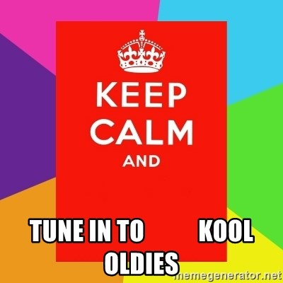 Keep calm and -  tune in to           kool oldies