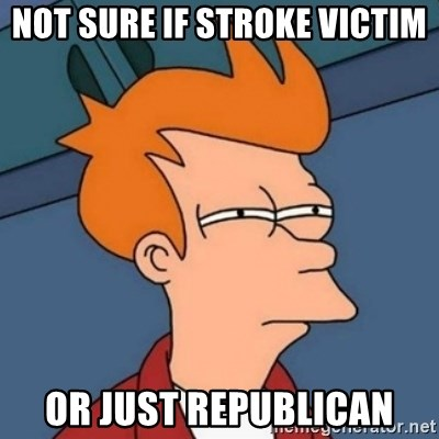 Not sure if troll - Not sure if stroke victim or just Republican