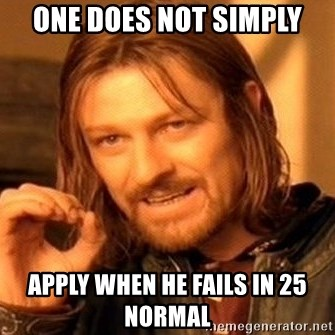 One Does Not Simply - one does not simply apply when he fails in 25 normal