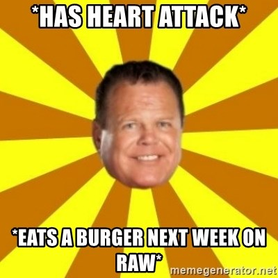 Jerry Lawler - *Has heart attack* *eats a burger next week on raw*