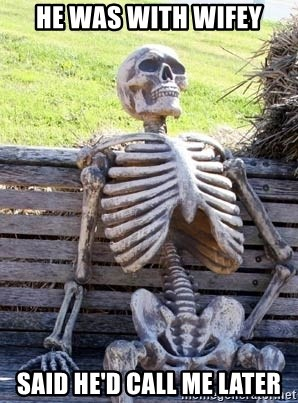 He was with wifey Said he'd call me later - Waiting Skeleton