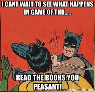batman slap robin - I cant wait to see what happens in Game of Thr..... Read the books you peasant!