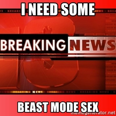 This breaking news meme - I NEED SOME BEAST MODE SEX