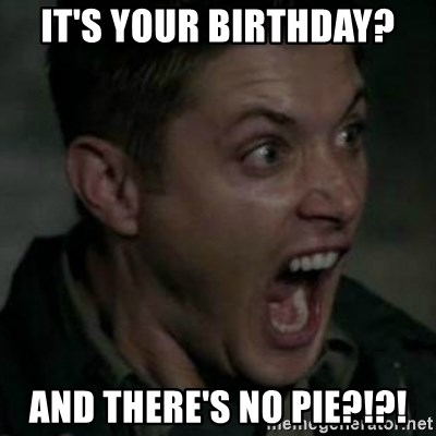 Supernatural Dean Face - It's your birthday? And there's no pie?!?!