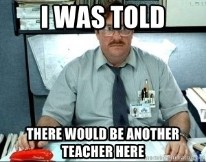 I was told there would be ___ - I was told there would be another teacher here