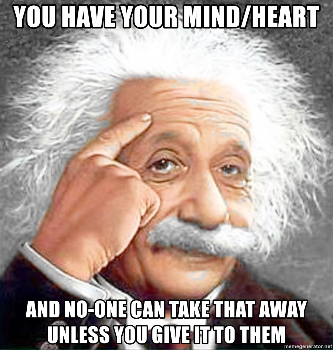 Albert Einstein 2 - you have your mind/heart and no-one can take that away unless you give it to them