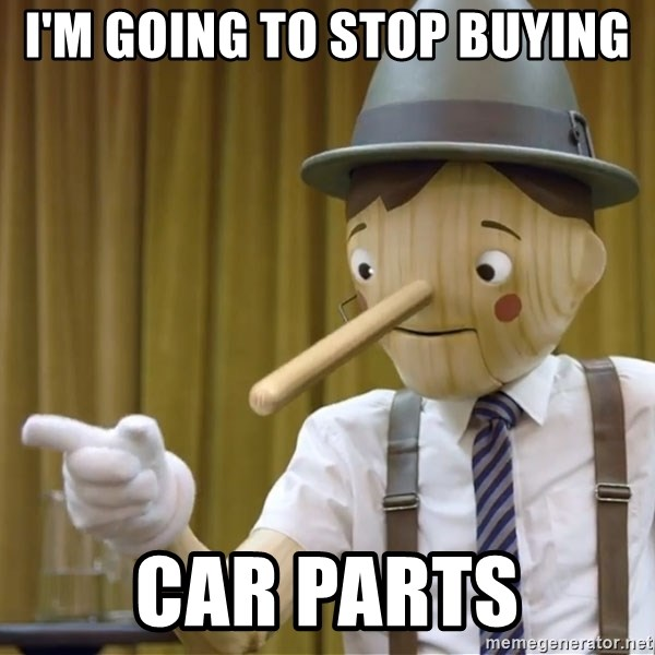 I M Going To Stop Buying Car Parts Pinocchio 1 Meme Generator