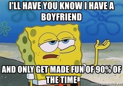 I'll have you know - I'll have you know I have a boyfriend  And only get made fun of 90% of the time