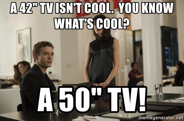 """sean parker - A 42"""" TV isn't cool.  You know what's cool? A 50"""" tV!"""