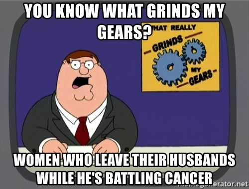 What really grinds my gears - You know what grinds my gears? Women who leave their husbands while he's battling cancer