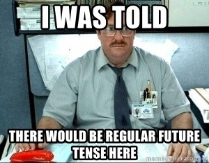 I was told there would be ___ - I was told there would be regular future tense here