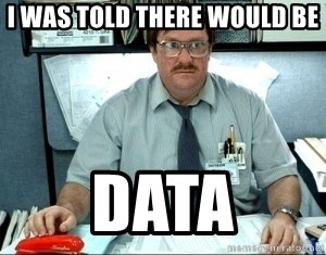 I was told there would be ___ - I was told there would be data