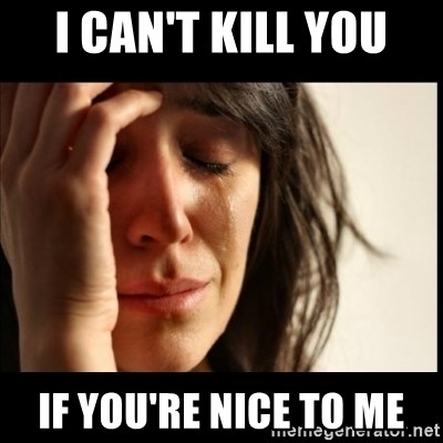 First World Problems - I can't Kill You If you're nice to Me