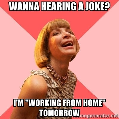 "Amused Anna Wintour - Wanna hearing a joke? I'm ""working from home"" tomorrow"