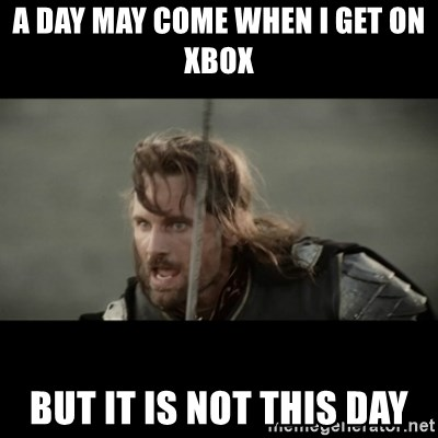 But it is not this Day ARAGORN - A day may come when I get on Xbox But it is not this day
