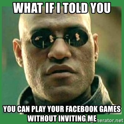 Matrix Morpheus - WHAT IF I TOLD YOU YOU CAN PLAY YOUR FACEBOOK GAMES WITHOUT INVITING ME