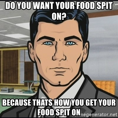 Archer - Do You want your food spit on? because thats how you get your food spit on