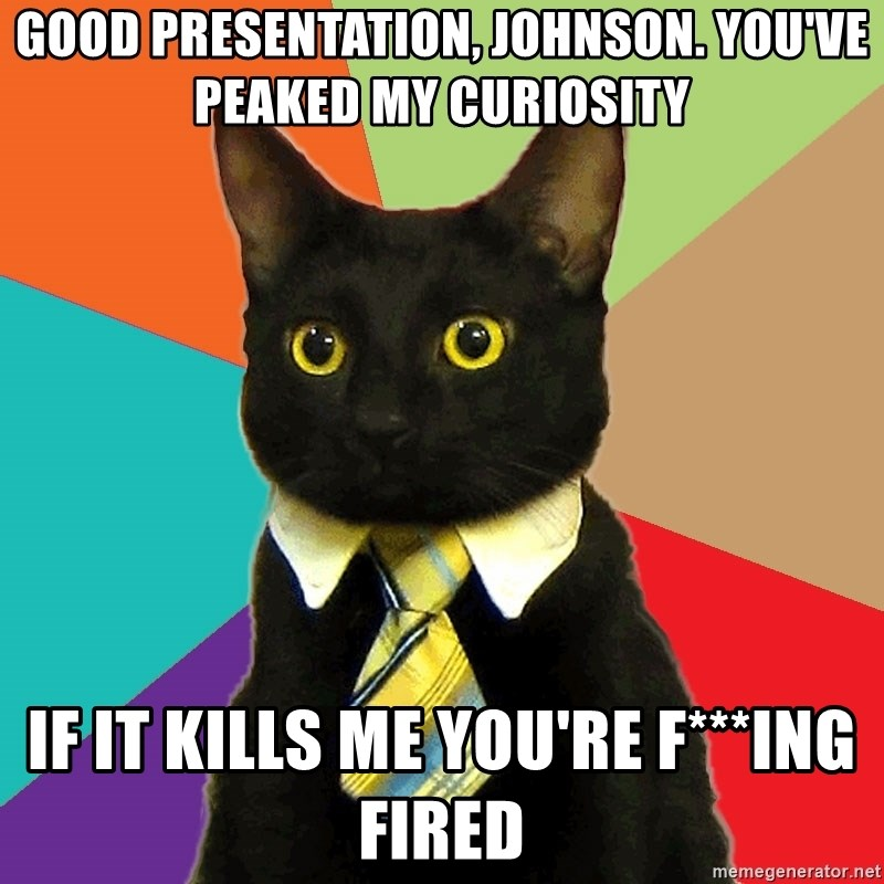 Business Cat - GOOD PRESENTATION, JOHNSON. yOU'VE PEAKED MY CURIOSITY iF IT KILLS ME YOU'RE F***ING FIRED