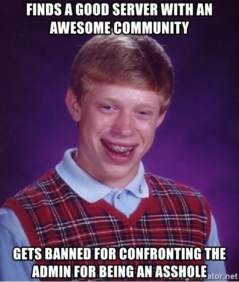 Bad Luck Brian - FInds a good server with an awesome community gets banned for confronting the admin for being an asshole