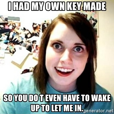 Overly Attached Girlfriend creepy - I had my own key made So you do t even have to wake up to let me in.
